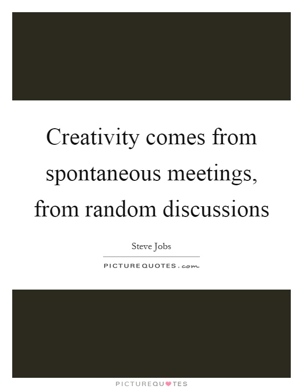 Creativity comes from spontaneous meetings, from random discussions Picture Quote #1