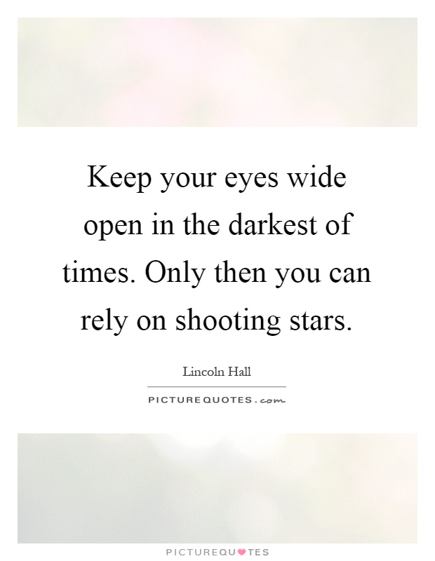 Keep your eyes wide open in the darkest of times. Only then you can rely on shooting stars Picture Quote #1
