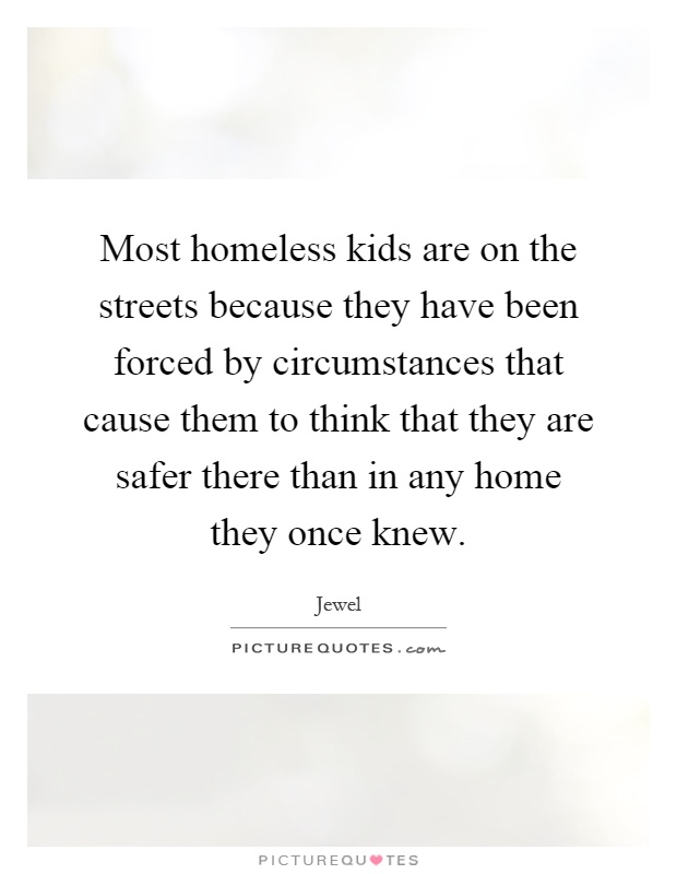 Most homeless kids are on the streets because they have been forced by circumstances that cause them to think that they are safer there than in any home they once knew Picture Quote #1