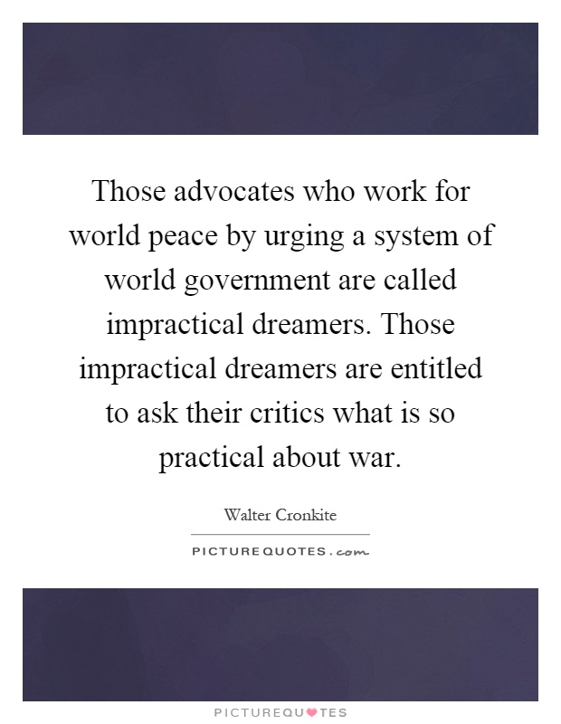 Those advocates who work for world peace by urging a system of world government are called impractical dreamers. Those impractical dreamers are entitled to ask their critics what is so practical about war Picture Quote #1