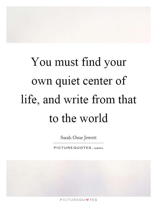 You must find your own quiet center of life, and write from that to the world Picture Quote #1