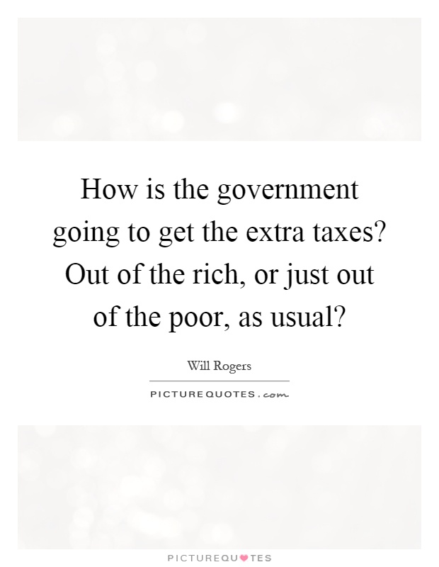 How is the government going to get the extra taxes? Out of the rich, or just out of the poor, as usual? Picture Quote #1