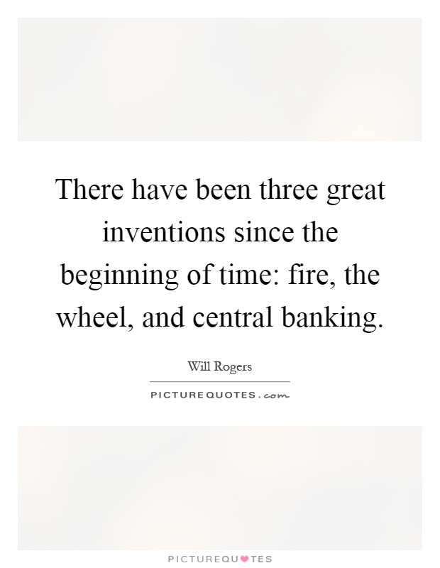 There have been three great inventions since the beginning of time: fire, the wheel, and central banking Picture Quote #1