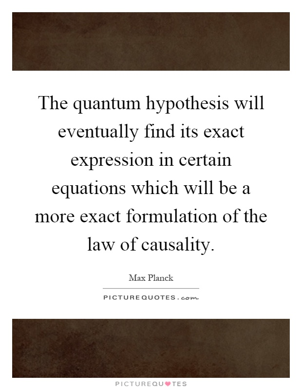 The quantum hypothesis will eventually find its exact expression in certain equations which will be a more exact formulation of the law of causality Picture Quote #1