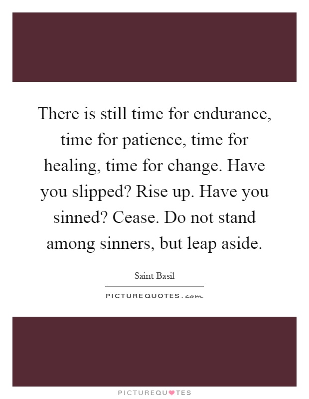 There is still time for endurance, time for patience, time for healing, time for change. Have you slipped? Rise up. Have you sinned? Cease. Do not stand among sinners, but leap aside Picture Quote #1