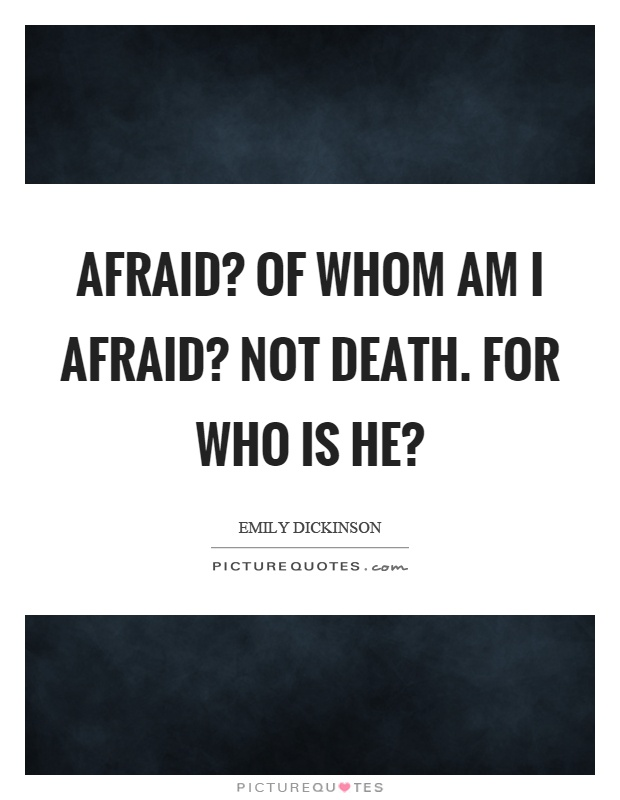 Afraid? Of whom am I afraid? Not death. For who is he? Picture Quote #1