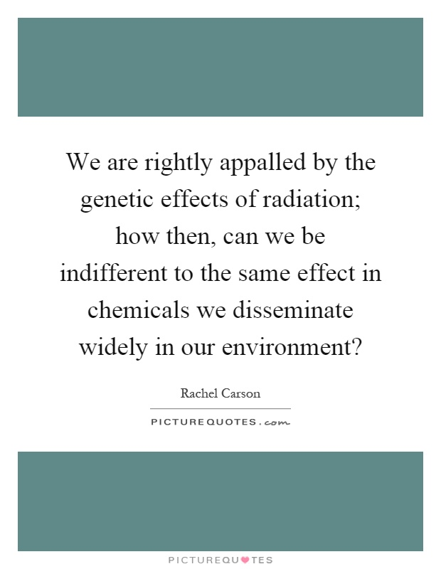 We are rightly appalled by the genetic effects of radiation; how then, can we be indifferent to the same effect in chemicals we disseminate widely in our environment? Picture Quote #1