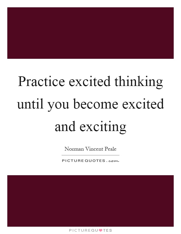 Practice excited thinking until you become excited and exciting Picture Quote #1