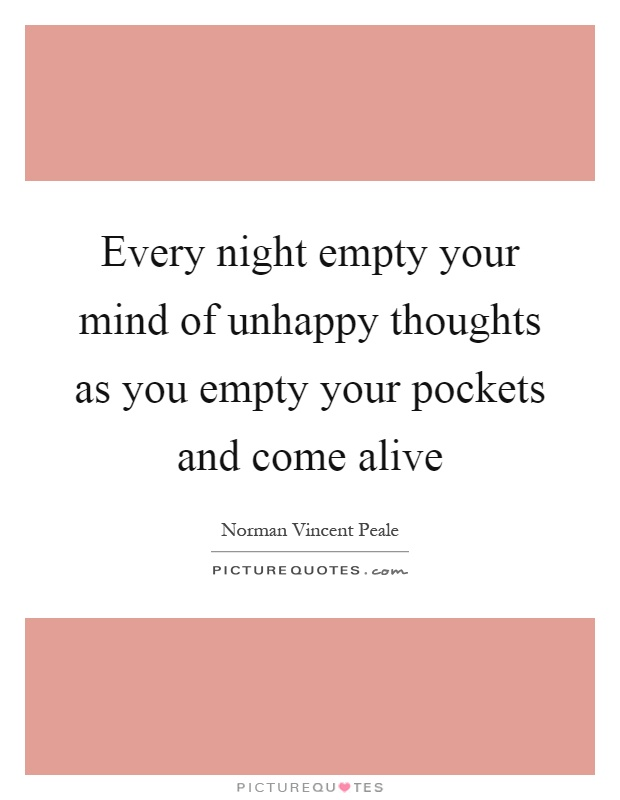 Every night empty your mind of unhappy thoughts as you empty your pockets and come alive Picture Quote #1