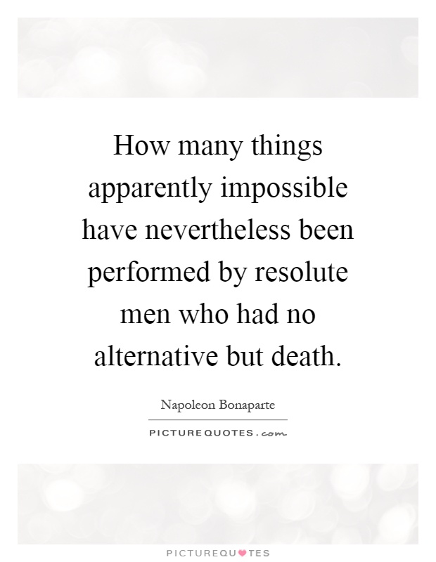 How many things apparently impossible have nevertheless been performed by resolute men who had no alternative but death Picture Quote #1