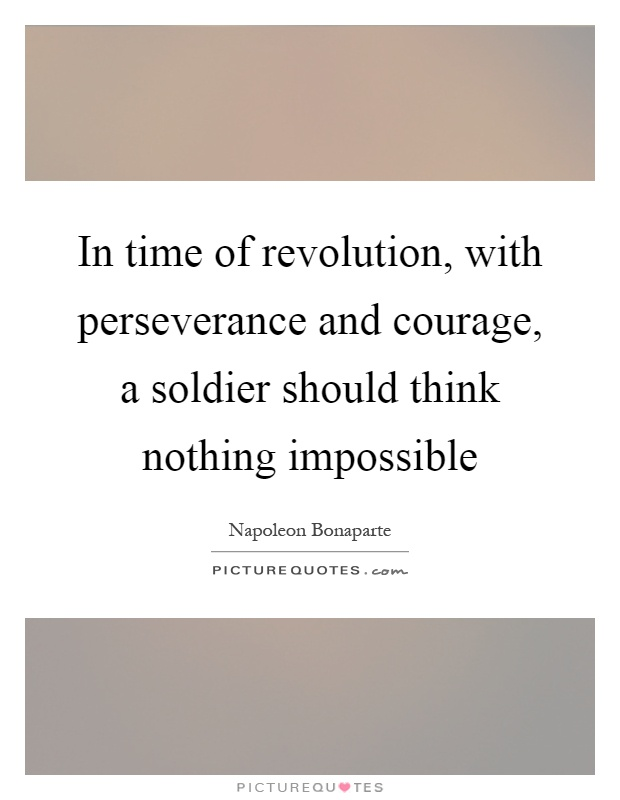 In time of revolution, with perseverance and courage, a soldier should think nothing impossible Picture Quote #1