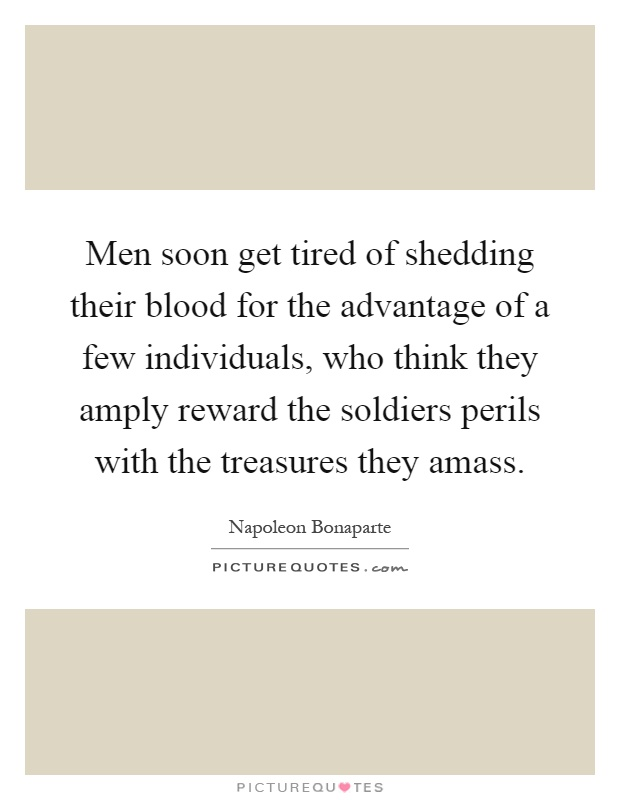 Men soon get tired of shedding their blood for the advantage of a few individuals, who think they amply reward the soldiers perils with the treasures they amass Picture Quote #1