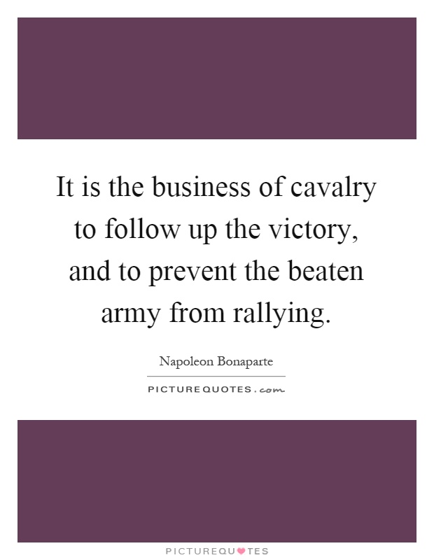 It is the business of cavalry to follow up the victory, and to prevent the beaten army from rallying Picture Quote #1