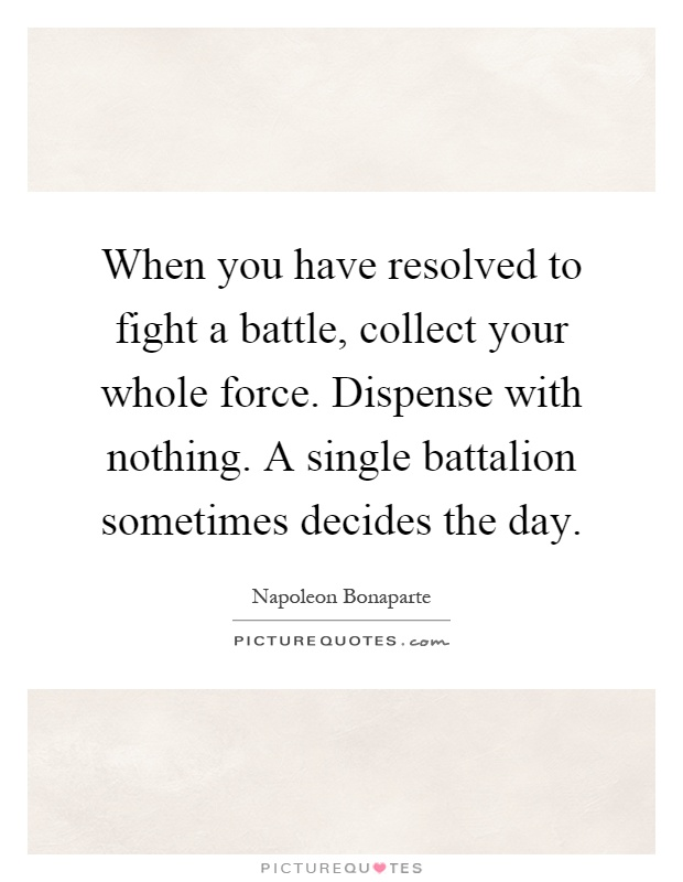 When you have resolved to fight a battle, collect your whole force. Dispense with nothing. A single battalion sometimes decides the day Picture Quote #1