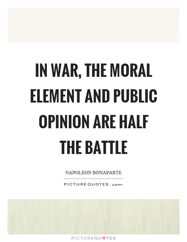In war, the moral element and public opinion are half the battle Picture Quote #1
