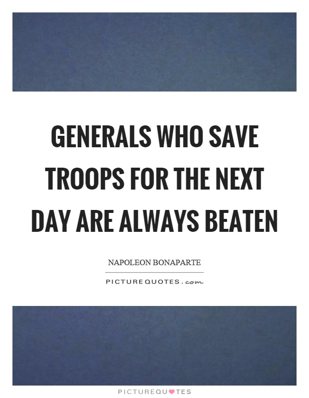 Generals who save troops for the next day are always beaten Picture Quote #1