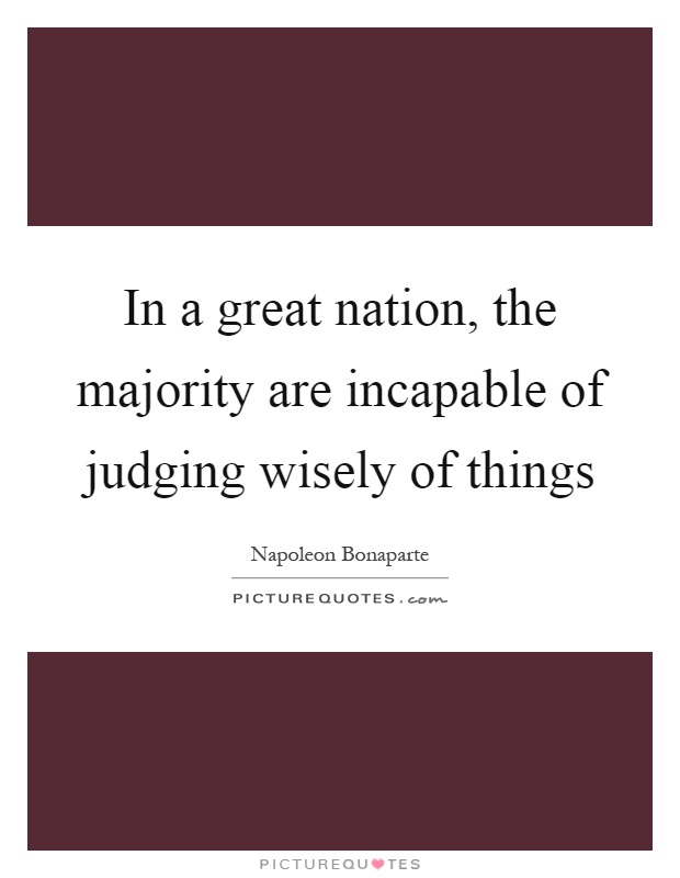 In a great nation, the majority are incapable of judging wisely of things Picture Quote #1