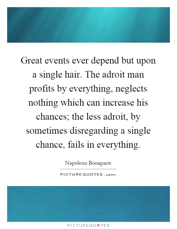 Great events ever depend but upon a single hair. The adroit man profits by everything, neglects nothing which can increase his chances; the less adroit, by sometimes disregarding a single chance, fails in everything Picture Quote #1