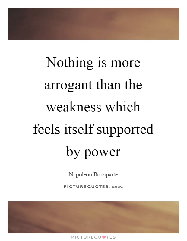 Nothing is more arrogant than the weakness which feels itself supported by power Picture Quote #1