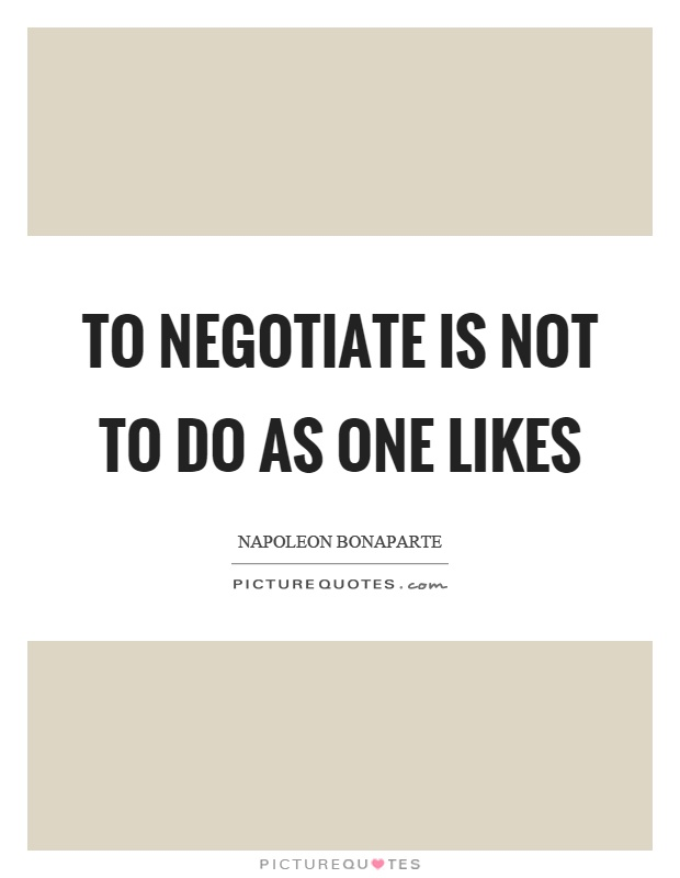 To negotiate is not to do as one likes Picture Quote #1
