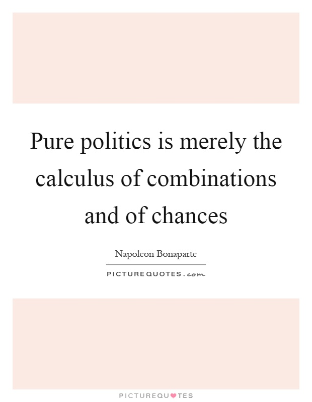 Pure politics is merely the calculus of combinations and of chances Picture Quote #1