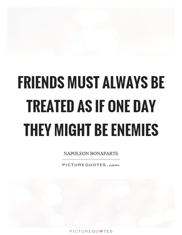 Friends must always be treated as if one day they might be enemies Picture Quote #1