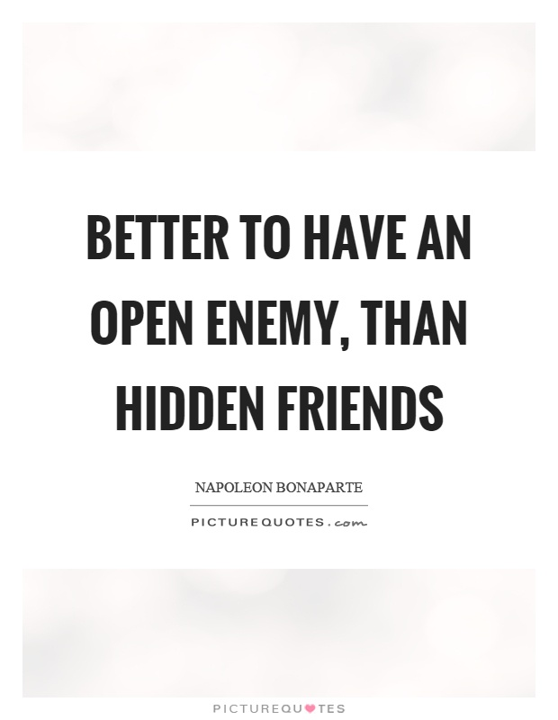 Better to have an open enemy, than hidden friends Picture Quote #1