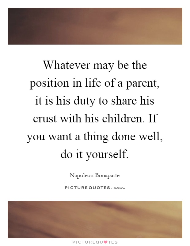 Whatever may be the position in life of a parent, it is his duty to share his crust with his children. If you want a thing done well, do it yourself Picture Quote #1