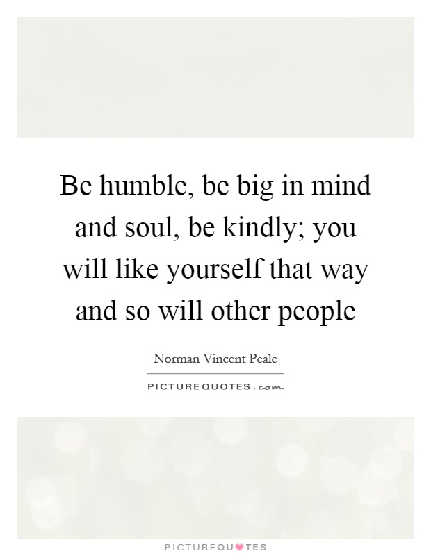 Be humble, be big in mind and soul, be kindly; you will like yourself that way and so will other people Picture Quote #1