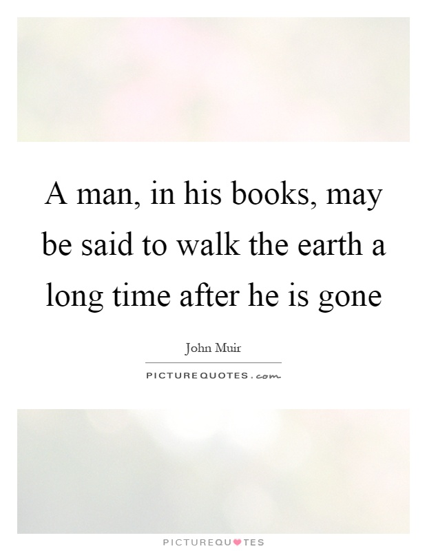A man, in his books, may be said to walk the earth a long time after he is gone Picture Quote #1