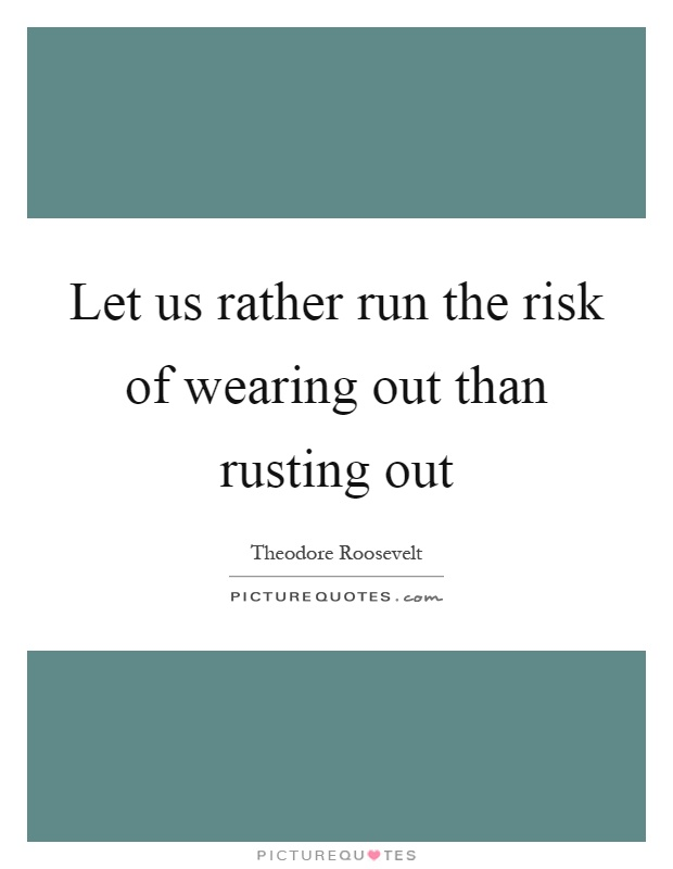 Let us rather run the risk of wearing out than rusting out Picture Quote #1