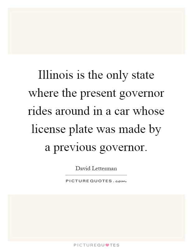 Illinois is the only state where the present governor rides around in a car whose license plate was made by a previous governor Picture Quote #1