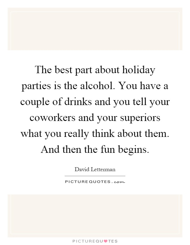The best part about holiday parties is the alcohol. You have a couple of drinks and you tell your coworkers and your superiors what you really think about them. And then the fun begins Picture Quote #1