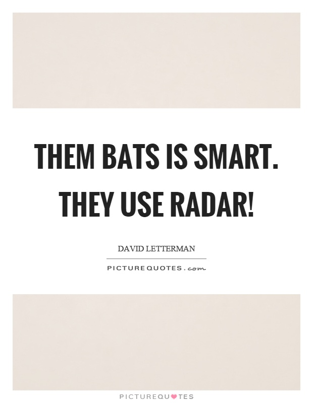 Them bats is smart. They use radar! Picture Quote #1