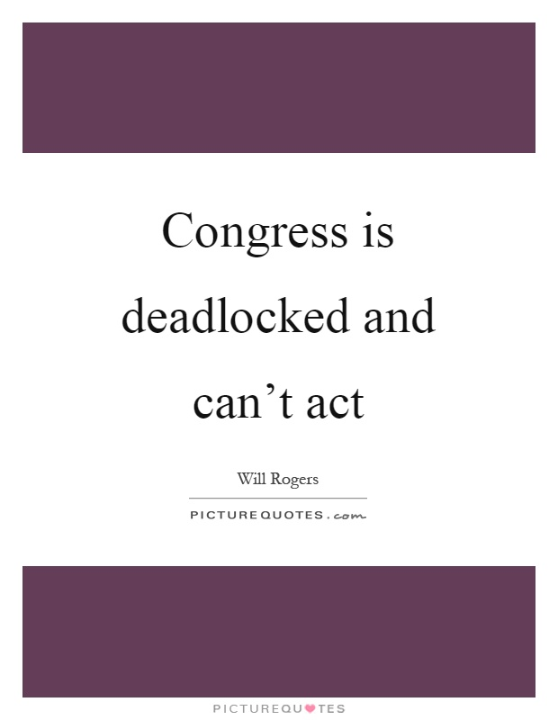 Congress is deadlocked and can't act Picture Quote #1