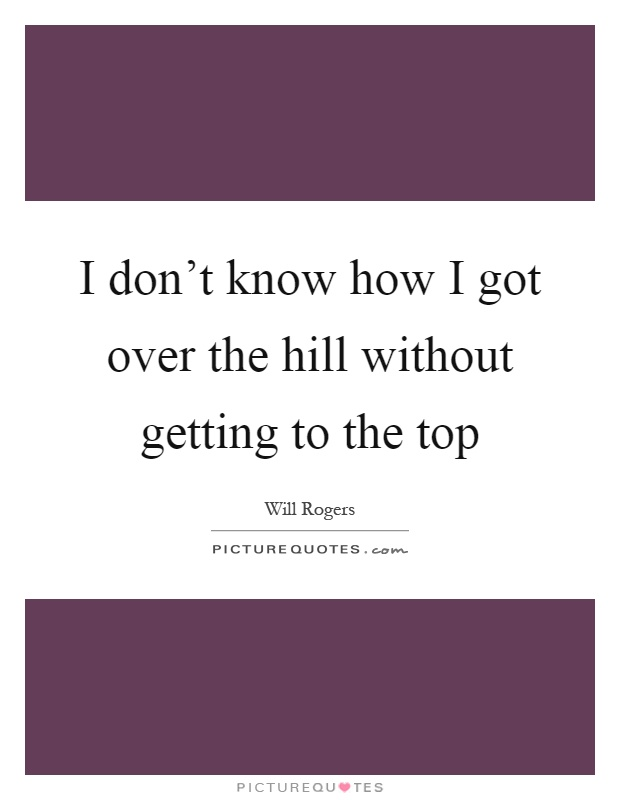 I don't know how I got over the hill without getting to the top Picture Quote #1