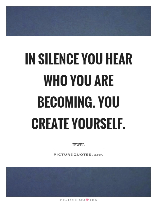 In silence you hear who you are becoming. You create yourself Picture Quote #1