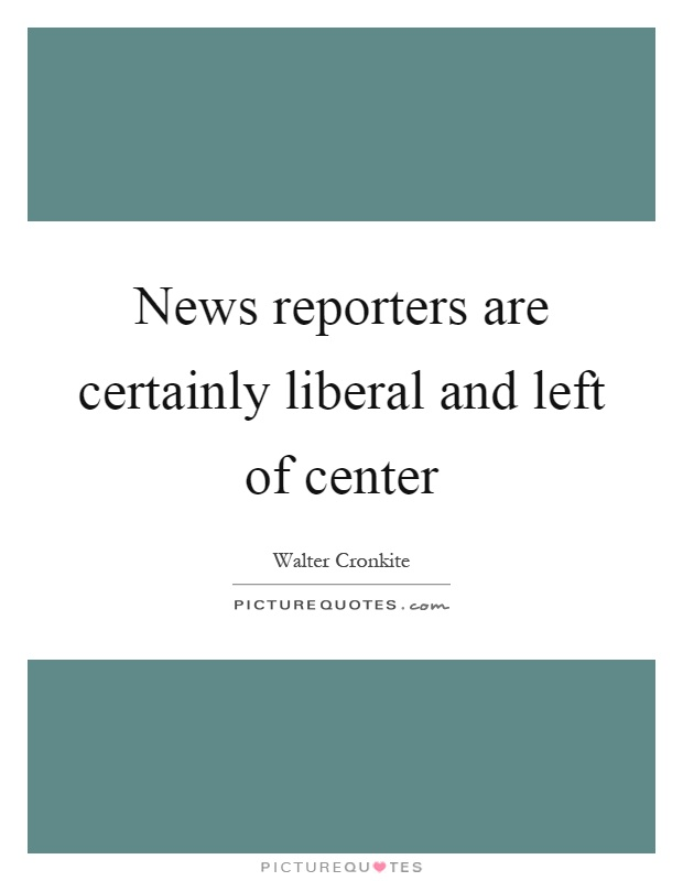 News reporters are certainly liberal and left of center Picture Quote #1
