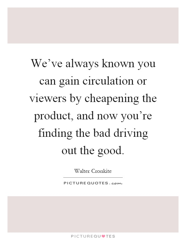 We've always known you can gain circulation or viewers by cheapening the product, and now you're finding the bad driving out the good Picture Quote #1