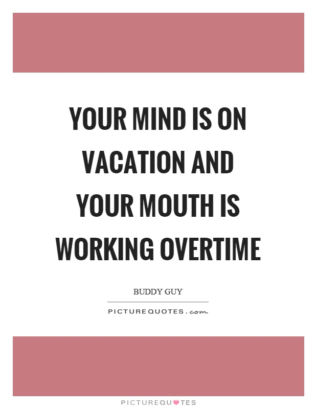 Your mind is on vacation and your mouth is working overtime Picture Quote #1