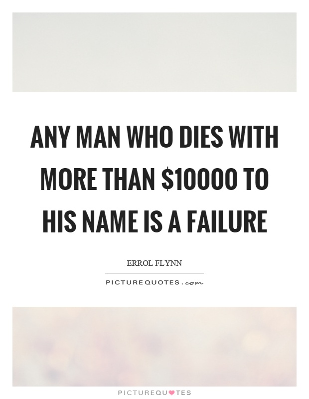 Any man who dies with more than $10000 to his name is a failure Picture Quote #1