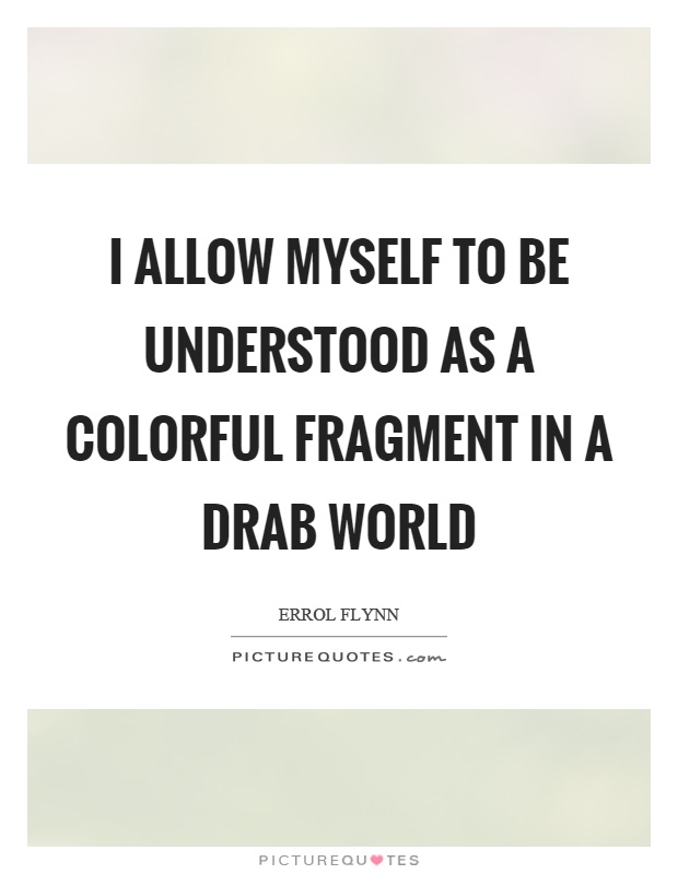 I allow myself to be understood as a colorful fragment in a drab world Picture Quote #1