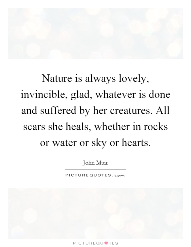 Nature is always lovely, invincible, glad, whatever is done and suffered by her creatures. All scars she heals, whether in rocks or water or sky or hearts Picture Quote #1