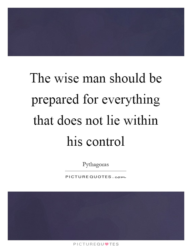 The wise man should be prepared for everything that does not lie within his control Picture Quote #1