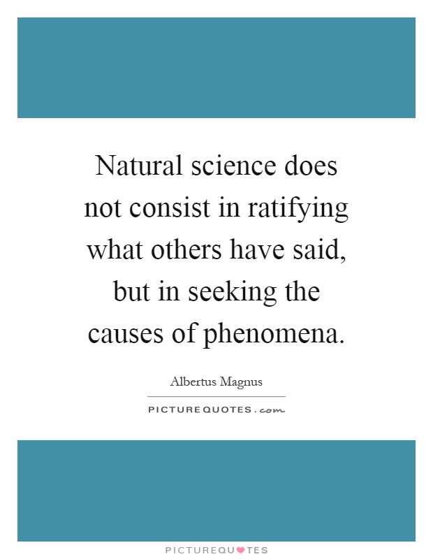Natural science does not consist in ratifying what others have said, but in seeking the causes of phenomena Picture Quote #1