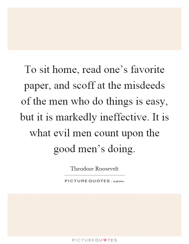 To sit home, read one's favorite paper, and scoff at the misdeeds of the men who do things is easy, but it is markedly ineffective. It is what evil men count upon the good men's doing Picture Quote #1