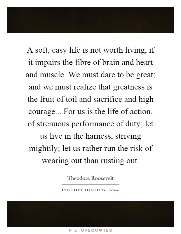 A soft, easy life is not worth living, if it impairs the fibre of brain and heart and muscle. We must dare to be great; and we must realize that greatness is the fruit of toil and sacrifice and high courage... For us is the life of action, of strenuous performance of duty; let us live in the harness, striving mightily; let us rather run the risk of wearing out than rusting out Picture Quote #1