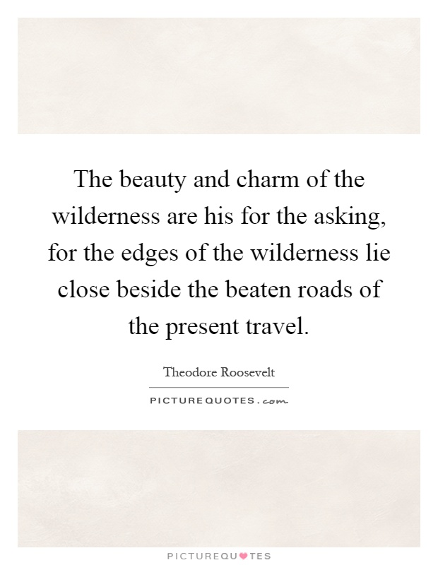 The beauty and charm of the wilderness are his for the asking, for the edges of the wilderness lie close beside the beaten roads of the present travel Picture Quote #1