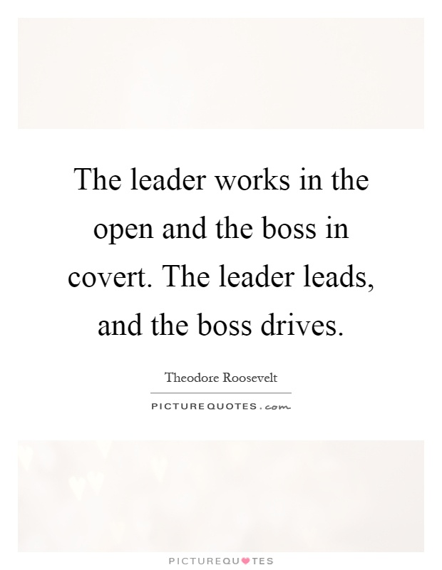 The leader works in the open and the boss in covert. The leader leads, and the boss drives Picture Quote #1