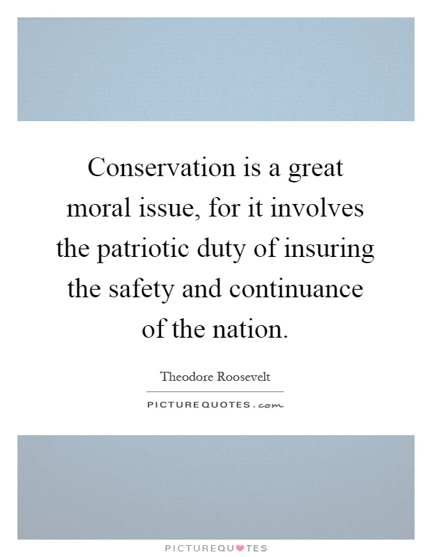 Conservation is a great moral issue, for it involves the patriotic duty of insuring the safety and continuance of the nation Picture Quote #1